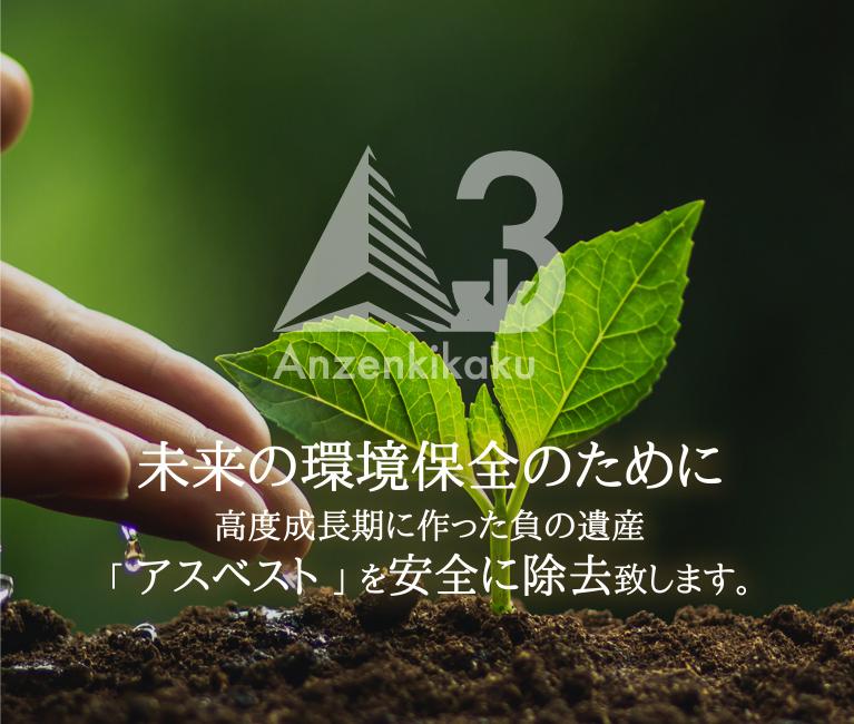 未来の環境保全のために高度成長期に作った負の遺産「アスベスト」を安全に除去致します。